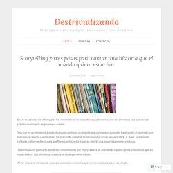 Storytelling y tres pasos para contar una historia que el mundo quiera escuchar – Destrivializando