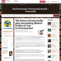 The future of transmedia play storytelling (Robert Pratten & Yuri EraTransmedia) - EraTransmedia (Transmedia Brazil) - Transmídia (São Paulo