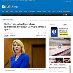 Stothert says developers have approached city about ConAgra campus space - Omaha.com: OMAHA METRO