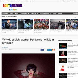 """Why do straight women behave so horribly in gay bars?"""
