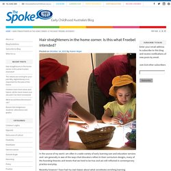 Hair straighteners in the home corner. Is this what Froebel intended? - The Spoke – Early Childhood Australia's Blog