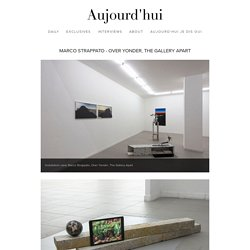 MARCO STRAPPATO - OVER YONDER, THE GALLERY APART — Aujourd'hui