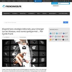 [Expert] Sans stratégie éditoriale, pour émerger sur les réseaux, vous aurez quelque mal… Par Cyrille Frank