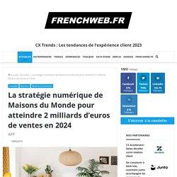 La stratégie numérique de Maisons du Monde pour atteindre 2 milliards d'euros de ventes en 2024