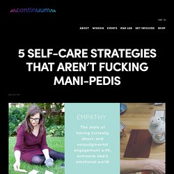 5 Self-Care Strategies That Aren't Fucking Mani-Pedis — Continuum
