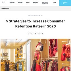 5 Strategies to Increase Consumer Retention Rates in 2020 - The Pixlee Blog