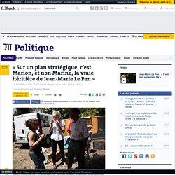 «Sur un plan stratégique, Marion est la vraie héritière de Jean-Marie Le Pen»