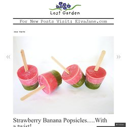 Strawberry Banana Popsicles….With a twist! « Lost Garden
