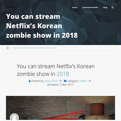 You can stream Netflix's Korean zombie show in 2018