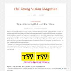 Tips on Stressing Out Over the Future – The Young Vision Magazine
