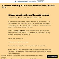 5 Times you should strictly avoid waxing – Haircut and makeup in Dalton – J & Santos Dominican Barber Shop