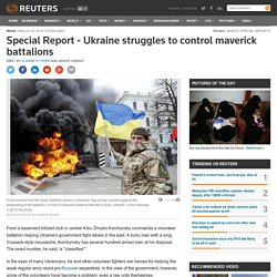 Special Report - Ukraine struggles to control maverick battalions