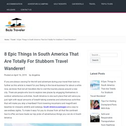 8 Epic Things In South America That Are Totally For Stubborn Travel Wanderer! - BaJa Traveler