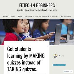 Get students learning by MAKING quizzes instead of TAKING quizzes. – EDTECH 4 BEGINNERS