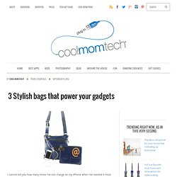 3 Stylish bags that power your gadgets at Cool Mom Tech