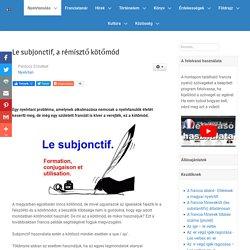 Le subjonctif, a rémísztő kötőmód - www.francianyelv.hu