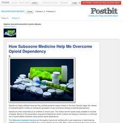 How Suboxone Medicine Help Me Overcome Opioid Dependency