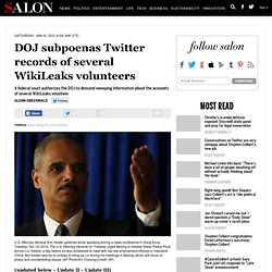 DOJ subpoenas Twitter records of several WikiLeaks volunteers - Glenn Greenwald