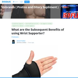 What are the Subsequent Benefits of using Wrist Supporter?