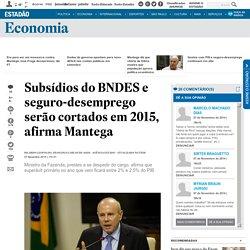 Subsídios do BNDES e seguro-desemprego serão cortados em 2015, afirma Mantega