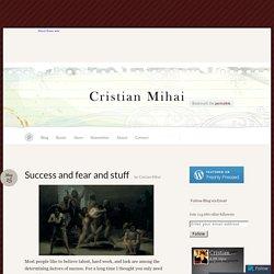 Success and fear and stuff « Cristian Mihai