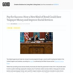 Pay for Success: How a New Kind of Bond Could Save Taxpayer Money and Improve Social Services - Business