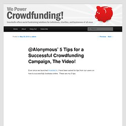 @Alonymous' 5 Tips for a Successful Crowdfunding Campaign, The Video!