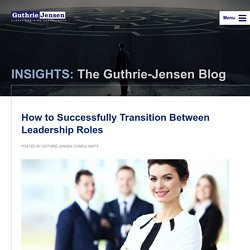 INSIGHTS: The Guthrie-Jensen Blog How to Successfully Transition Between Leadership Roles - INSIGHTS: The Guthrie-Jensen Blog
