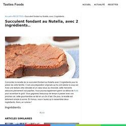 Succulent fondant au Nutella, avec 2 ingrédients.. - Tasties Foods