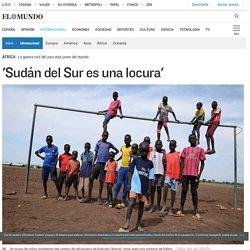'Sudán del Sur es una locura'
