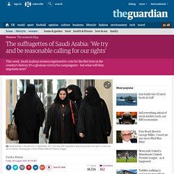 The suffragettes of Saudi Arabia: 'We try and be reasonable calling for our rights'