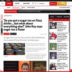 'So you put a sugar tax on fizzy drinks ...but what about everything else?' John Key says sugar tax a fizzer