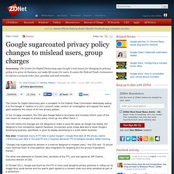 Google sugarcoated privacy policy changes to mislead users, group charges