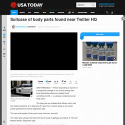 Suitcase of body parts found near Twitter HQ