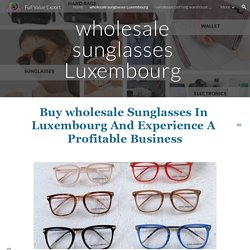 Full Value Export - wholesale sunglasses Luxembourg