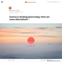 Sunrise is shutting down today. Here are some alternatives! □ – Product Hunt – Medium