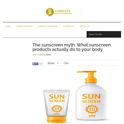 The sunscreen myth: What sunscreen products actually do to your body