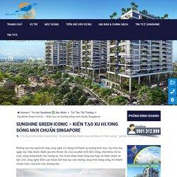 Sunshine Green Iconic - Kiến tạo xu hướng sống mới chuẩn Singapore
