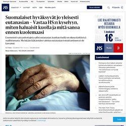 Suomalaiset hyväksyvät jo yleisesti eutanasian – Vastaa HS:n kyselyyn, miten haluaisit kuolla ja mitä sanoa ennen kuolemaasi