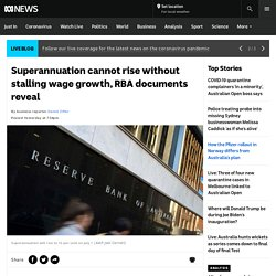 Superannuation cannot rise without stalling wage growth, RBA documents reveal