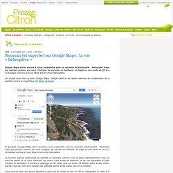 Superbe : la nouvelle vue hélicoptère sur Google Maps