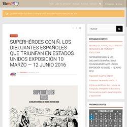 SUPERHÉROES CON Ñ. LOS DIBUJANTES ESPAÑOLES QUE TRIUNFAN EN ESTADOS UNIDOS EXPOSICIÓN 10 MARZO — 12 JUNIO 2016 - Olemiarte