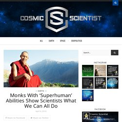 Monks With 'Superhuman' Abilities Show Scientists What We Can All Do – Cosmic Scientist