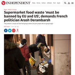 Supermarket food waste 'must be banned by EU and US', demands French politician Arash Derambarsh