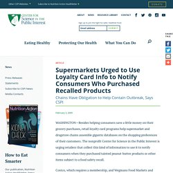 CSPI 03/02/09 Supermarkets Urged to Use Loyalty Card Info to Notify Consumers Who Purchased Recalled Products
