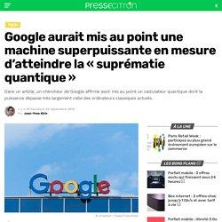 Google aurait mis au point une machine superpuissante en mesure d'atteindre la «suprématie quantique»