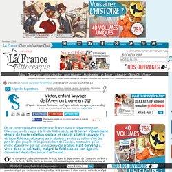 Légendes, croyances, superstitions : Victor, enfant sauvage de l'Aveyron. Enfant des bois trouvé en 1797. Histoire, magazine et patrimoine