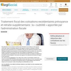 Traitement fiscal des cotisations excédentaires prévoyance et retraite supplémentaire : la « subtilité » apportée par l'administration fiscale LégiSocial
