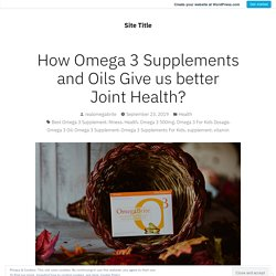 How Omega 3 Supplements and Oils Give us better Joint Health?