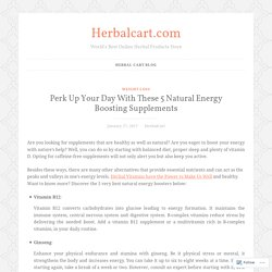 Perk Up Your Day With These 5 Natural Energy Boosting Supplements – Herbalcart.com